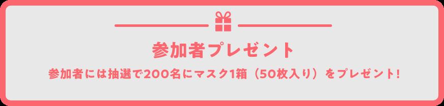 参加者プレゼント 参加者には抽選で200名にマスク1箱(50枚入り)をプレゼント!